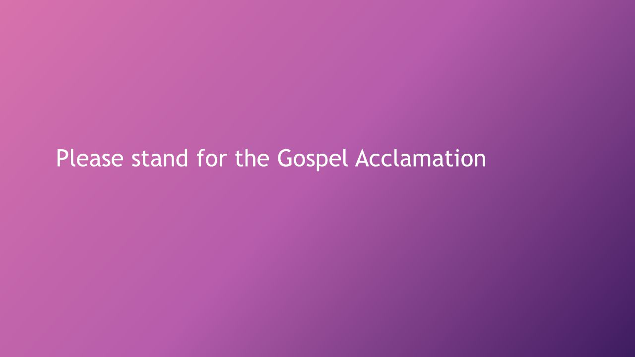 Please stand for the Gospel Acclamation