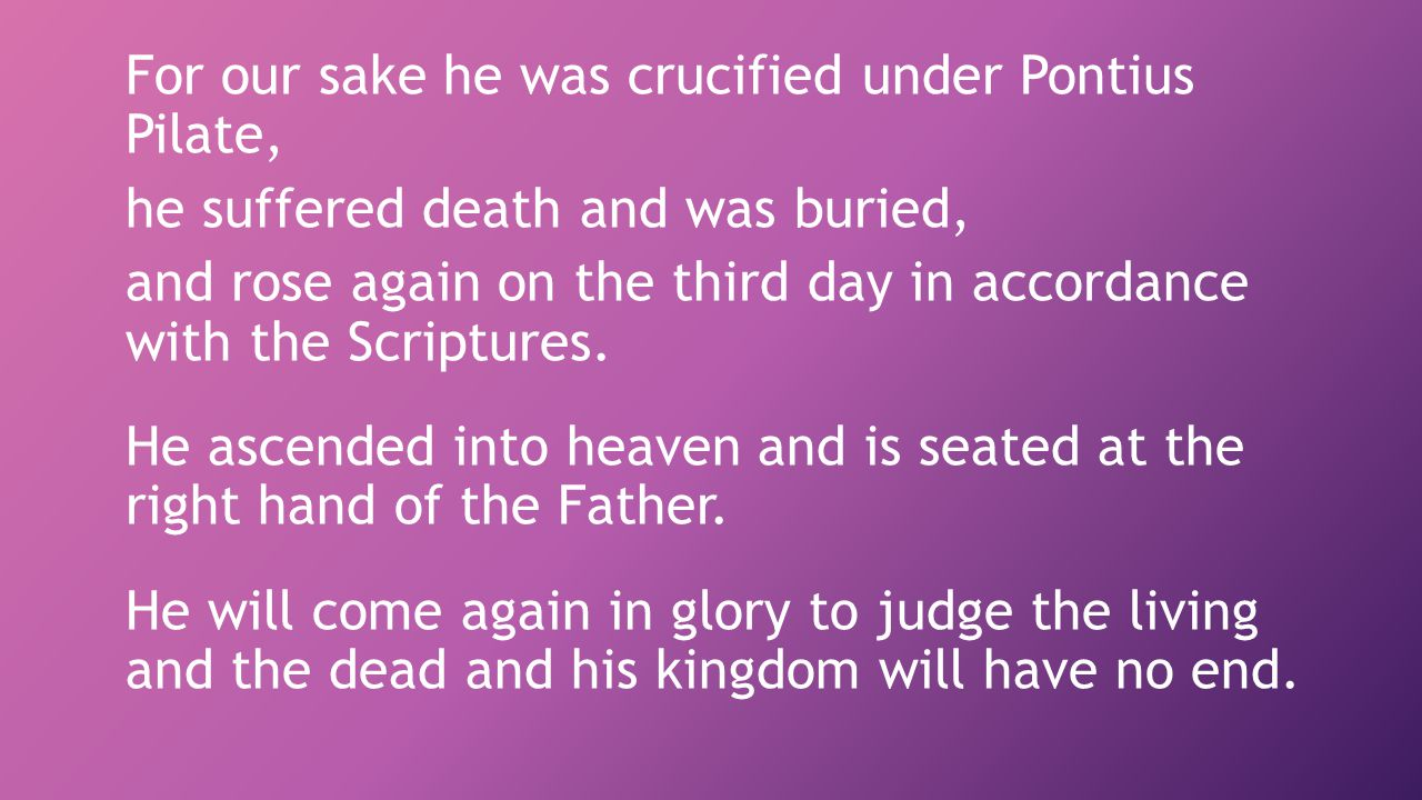 For our sake he was crucified under Pontius Pilate, he suffered death and was buried, and rose again on the third day in accordance with the Scriptures.