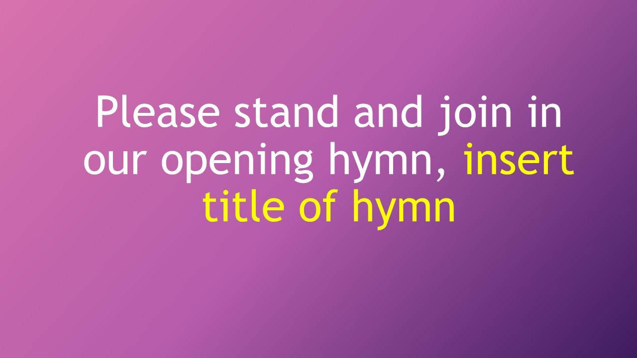Please stand and join in our opening hymn, insert title of hymn