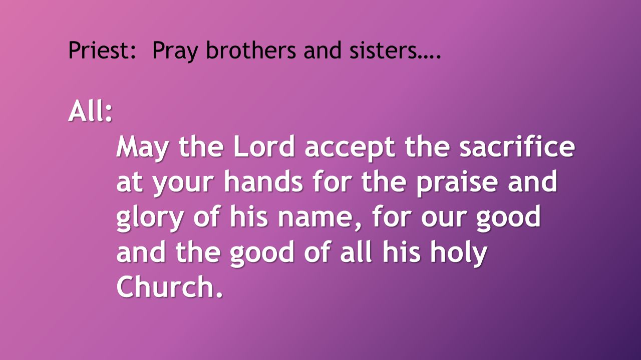 Priest: Pray brothers and sisters….
