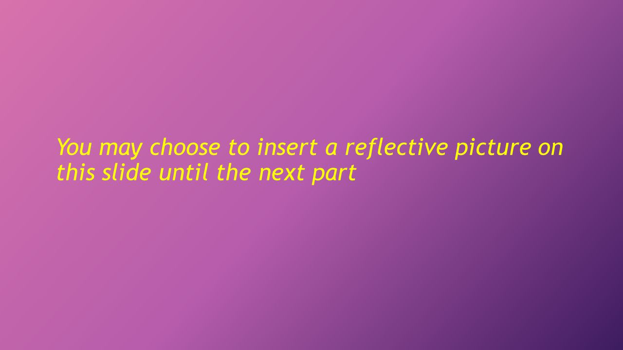 You may choose to insert a reflective picture on this slide until the next part