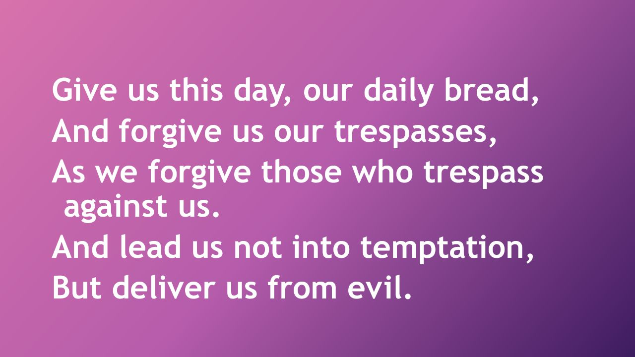 Give us this day, our daily bread, And forgive us our trespasses, As we forgive those who trespass against us.