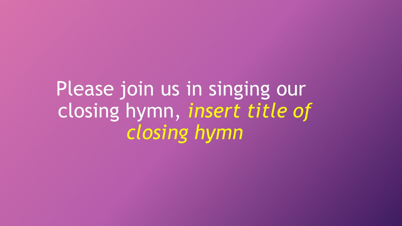 Please join us in singing our closing hymn, insert title of closing hymn