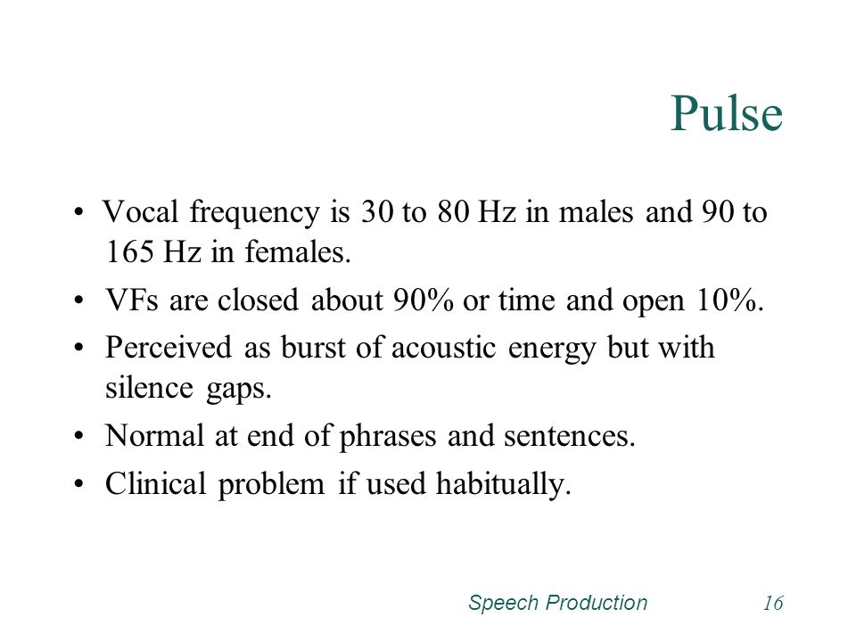 Pulse • Vocal frequency is 30 to 80 Hz in males and 90 to 165 Hz in females. VFs are closed about 90% or time and open 10%.