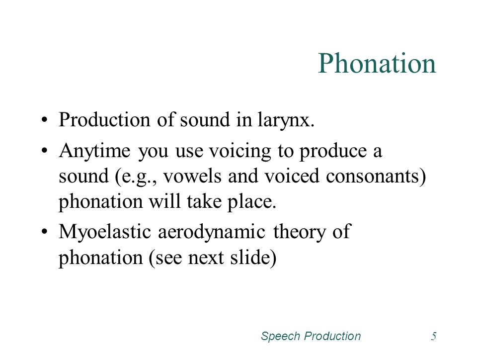 Phonation Production of sound in larynx.