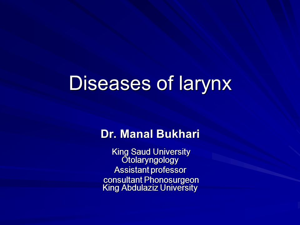 Diseases of larynx Dr. Manal Bukhari King Saud University Otolaryngology. Assistant professor.