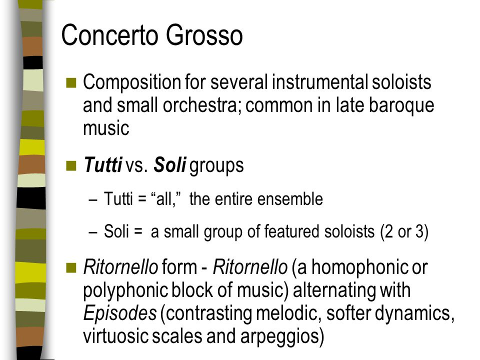 Concerto Grosso Composition for several instrumental soloists and small orchestra; common in late baroque music.