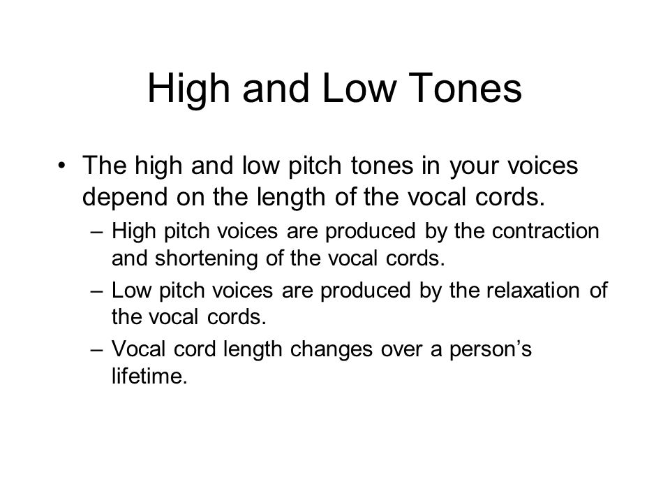 High and Low Tones The high and low pitch tones in your voices depend on the length of the vocal cords.