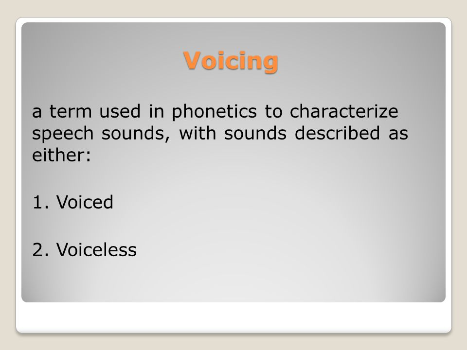 Voicing a term used in phonetics to characterize speech sounds, with sounds described as either: 1.