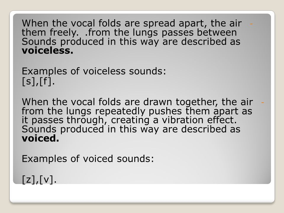 When the vocal folds are spread apart, the air from the lungs passes between . them freely. Sounds produced in this way are described as voiceless.