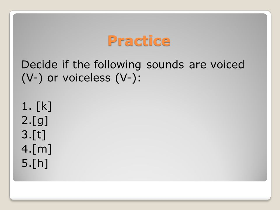 Practice Decide if the following sounds are voiced (V-) or voiceless (V-): 1.