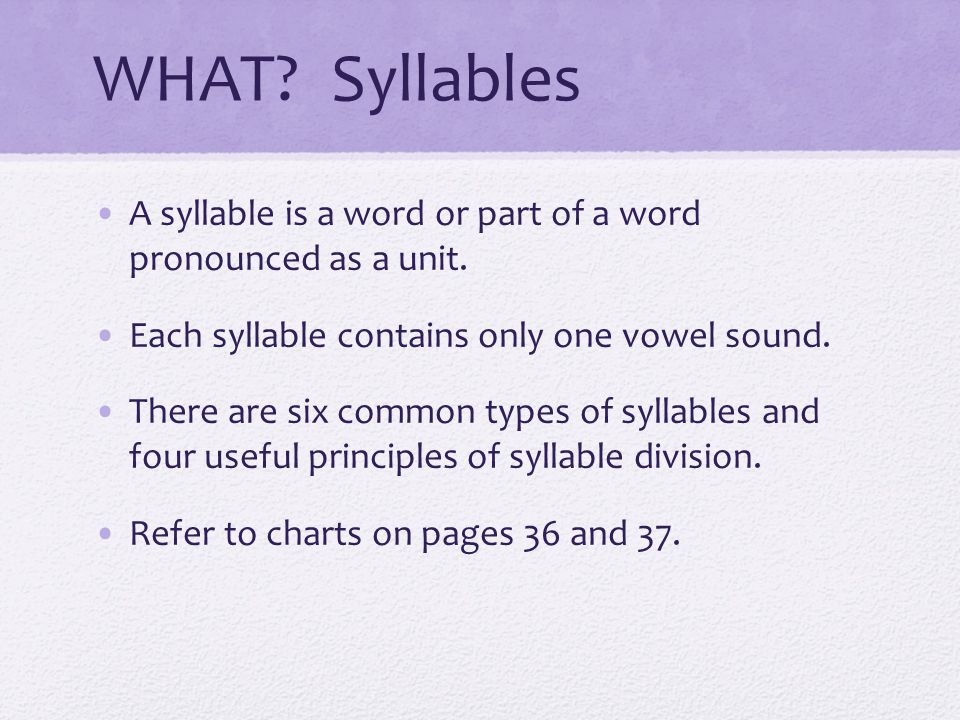 WHAT Syllables A syllable is a word or part of a word pronounced as a unit. Each syllable contains only one vowel sound.