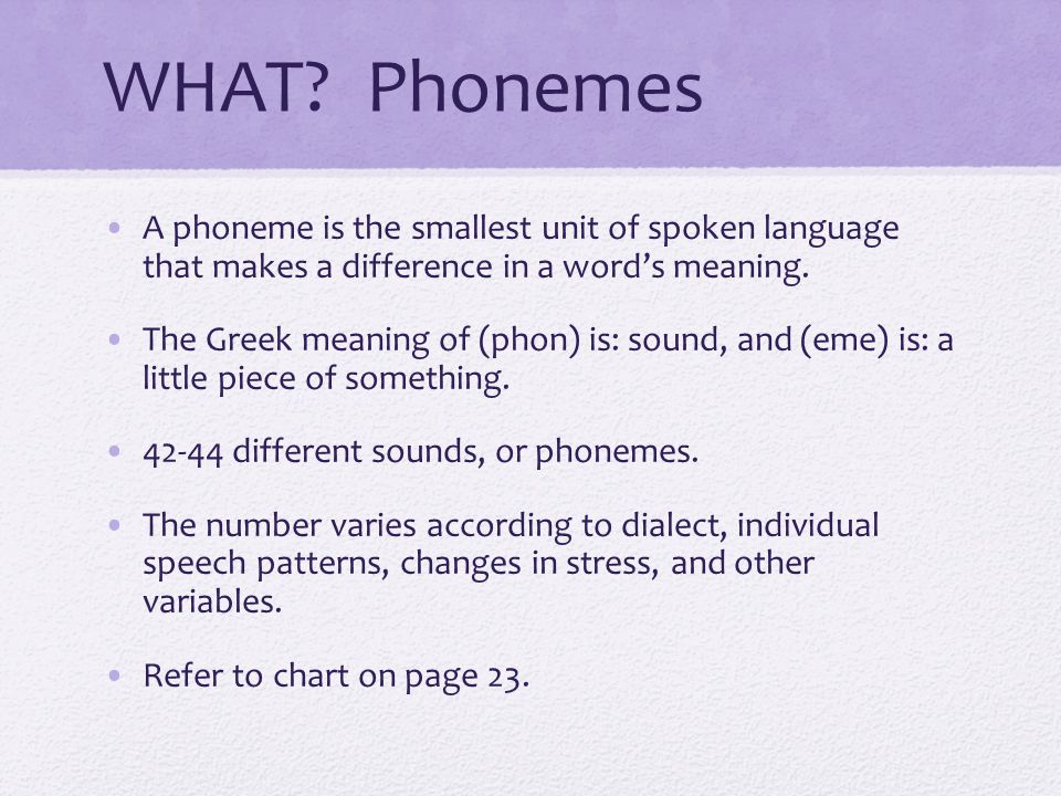 WHAT Phonemes A phoneme is the smallest unit of spoken language that makes a difference in a word's meaning.