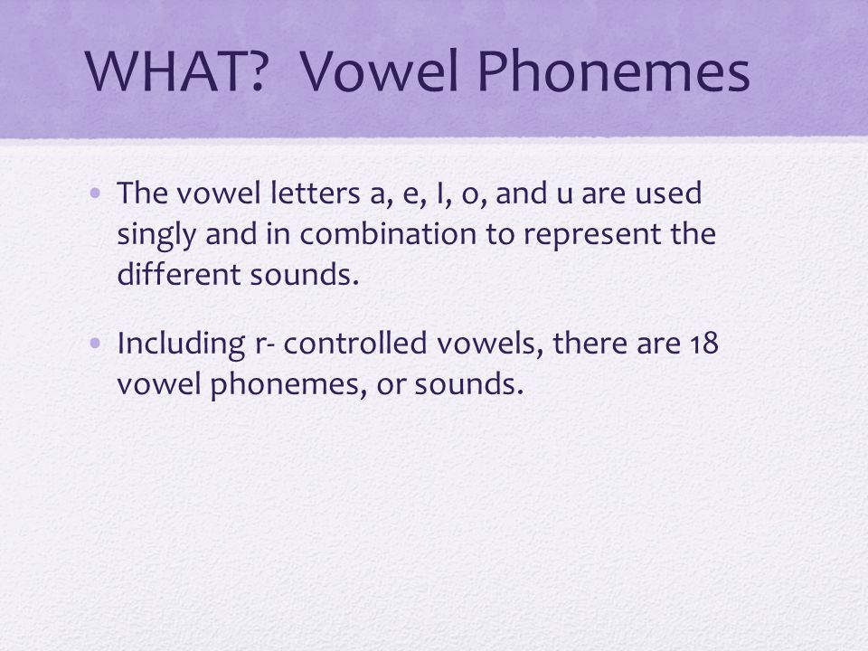 WHAT Vowel Phonemes The vowel letters a, e, I, o, and u are used singly and in combination to represent the different sounds.