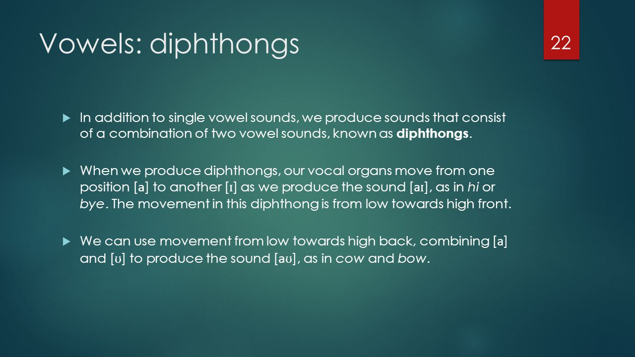 Vowels: diphthongs In addition to single vowel sounds, we produce sounds that consist of a combination of two vowel sounds, known as diphthongs.