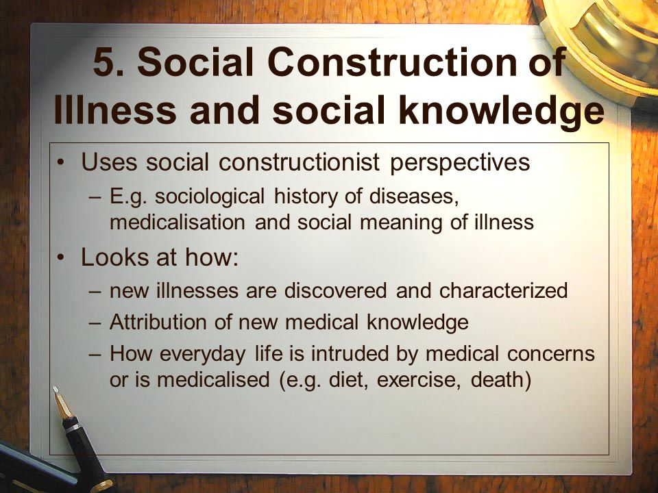 social construction of illness The social construction of illness is a major research perspective in medical sociology this article traces the roots of this perspective and presents three overarching constructionist findings first, some illnesses are particularly embedded with cultural meaning—which is not directly derived from the nature of the.
