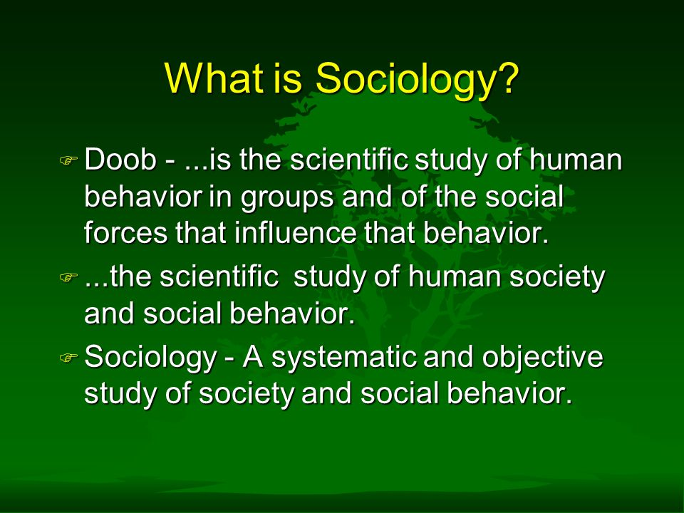 What is Sociology Doob - ...is the scientific study of human behavior in groups and of the social forces that influence that behavior.