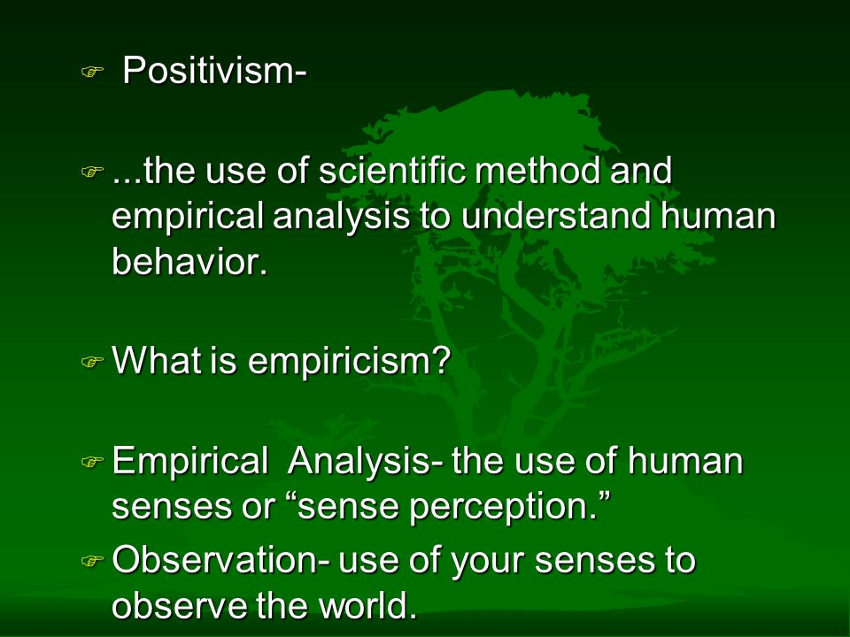 Positivism- ...the use of scientific method and empirical analysis to understand human behavior. What is empiricism