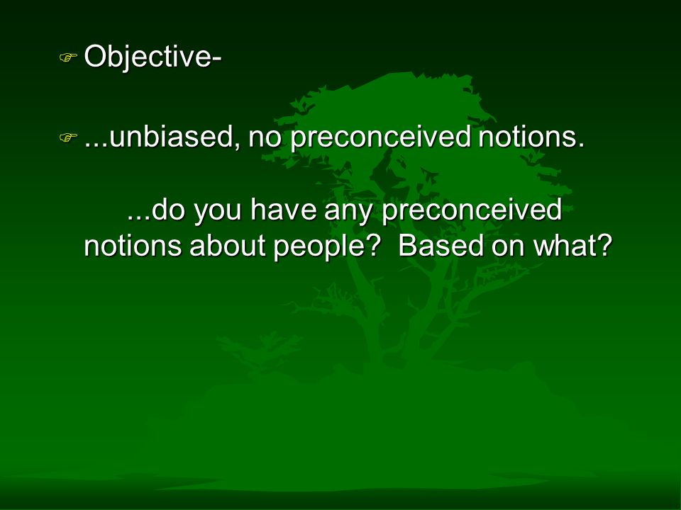 Objective- ...unbiased, no preconceived notions. ...do you have any preconceived notions about people.