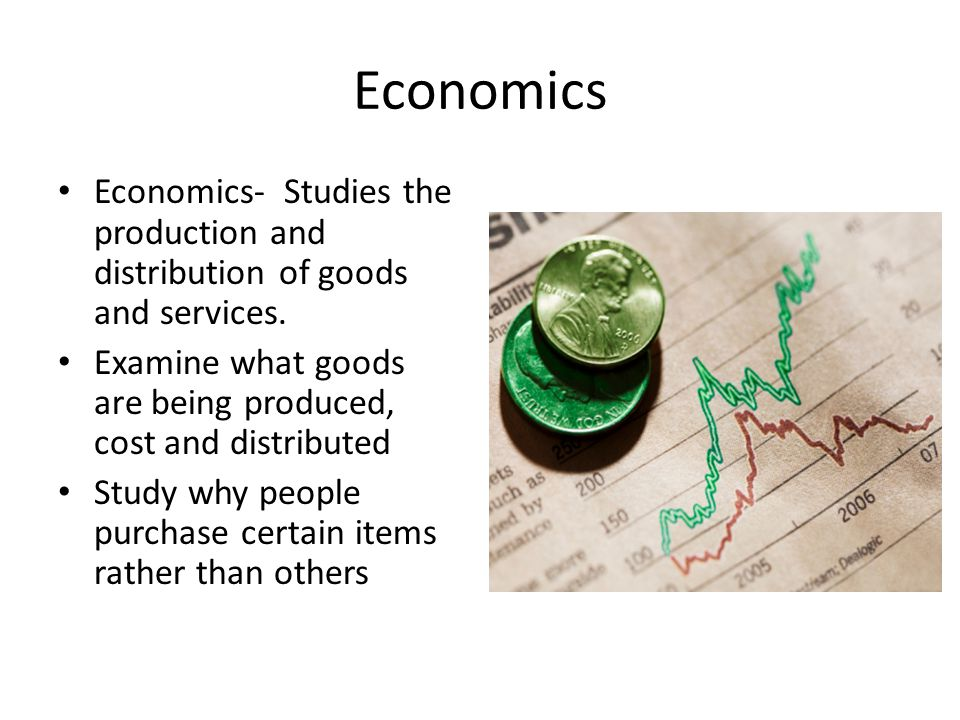 Economics Economics- Studies the production and distribution of goods and services. Examine what goods are being produced, cost and distributed.