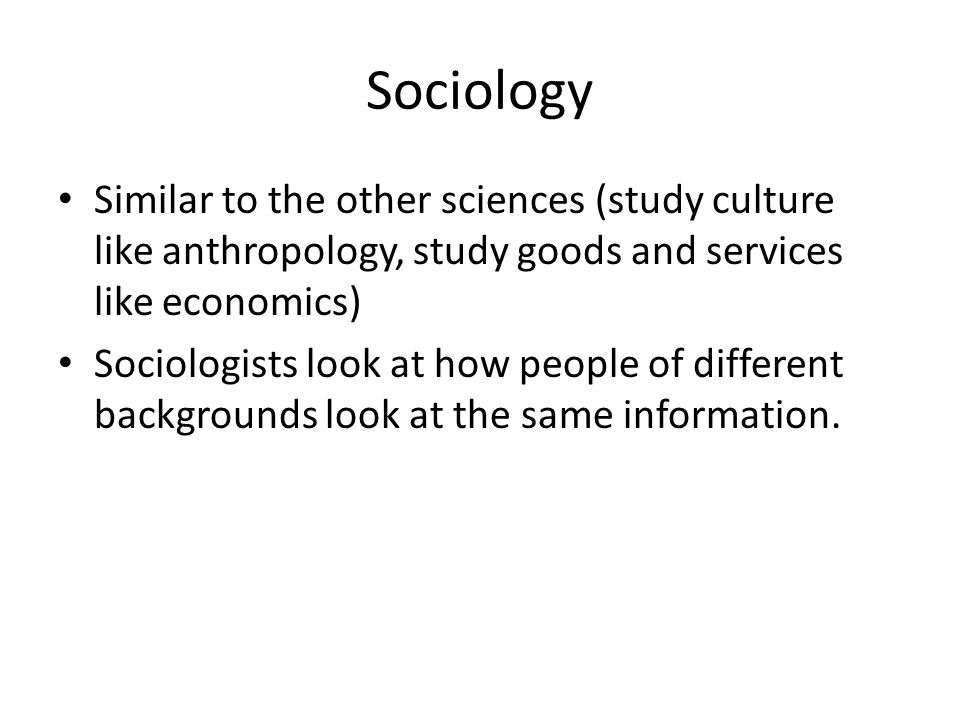 Sociology Similar to the other sciences (study culture like anthropology, study goods and services like economics)