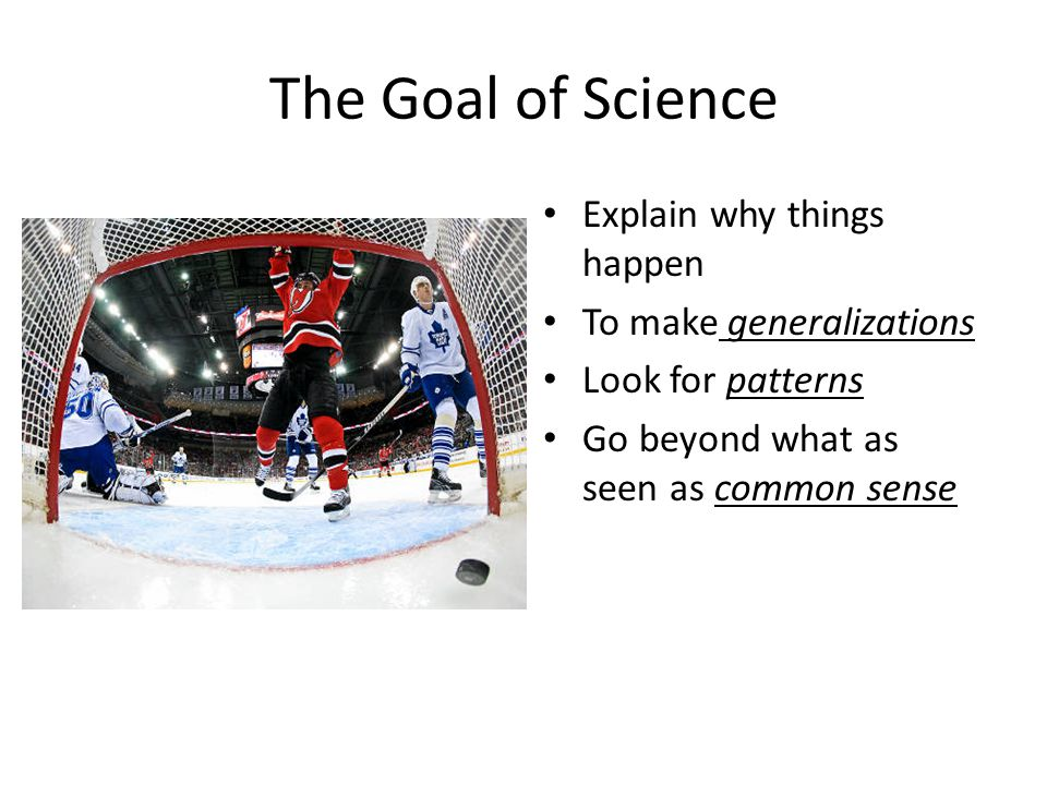The Goal of Science Explain why things happen To make generalizations