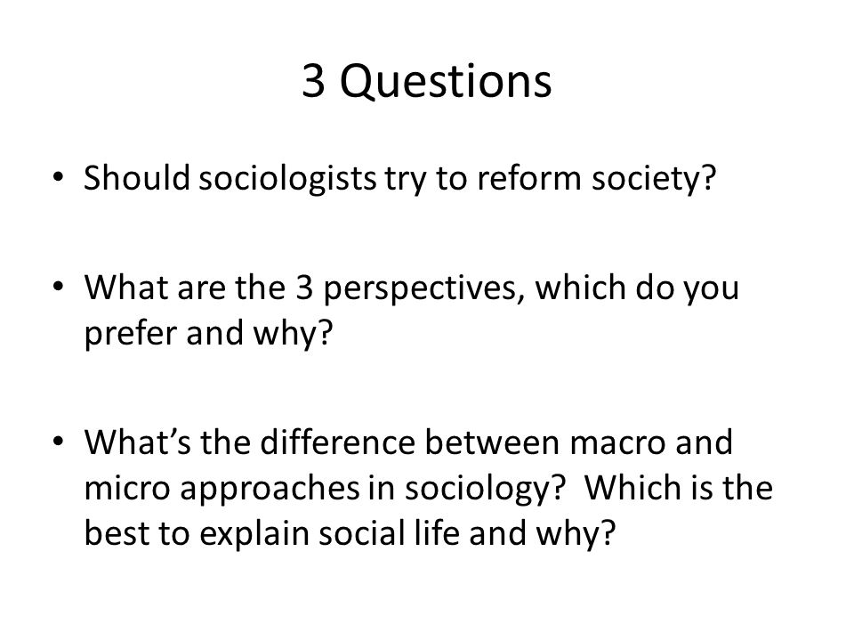 3 Questions Should sociologists try to reform society
