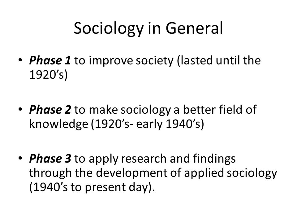 Sociology in General Phase 1 to improve society (lasted until the 1920's)