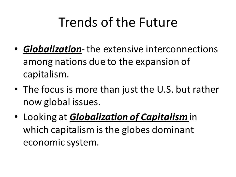 Trends of the Future Globalization- the extensive interconnections among nations due to the expansion of capitalism.