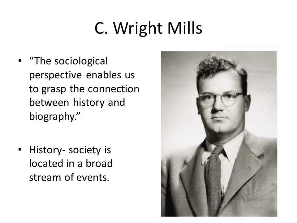 C. Wright Mills The sociological perspective enables us to grasp the connection between history and biography.