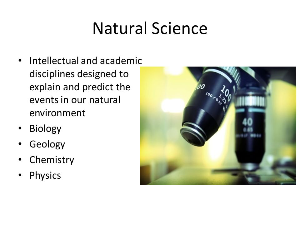 Natural Science Intellectual and academic disciplines designed to explain and predict the events in our natural environment.