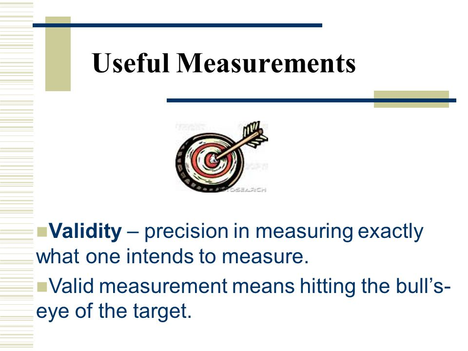 Useful Measurements Validity – precision in measuring exactly what one intends to measure.
