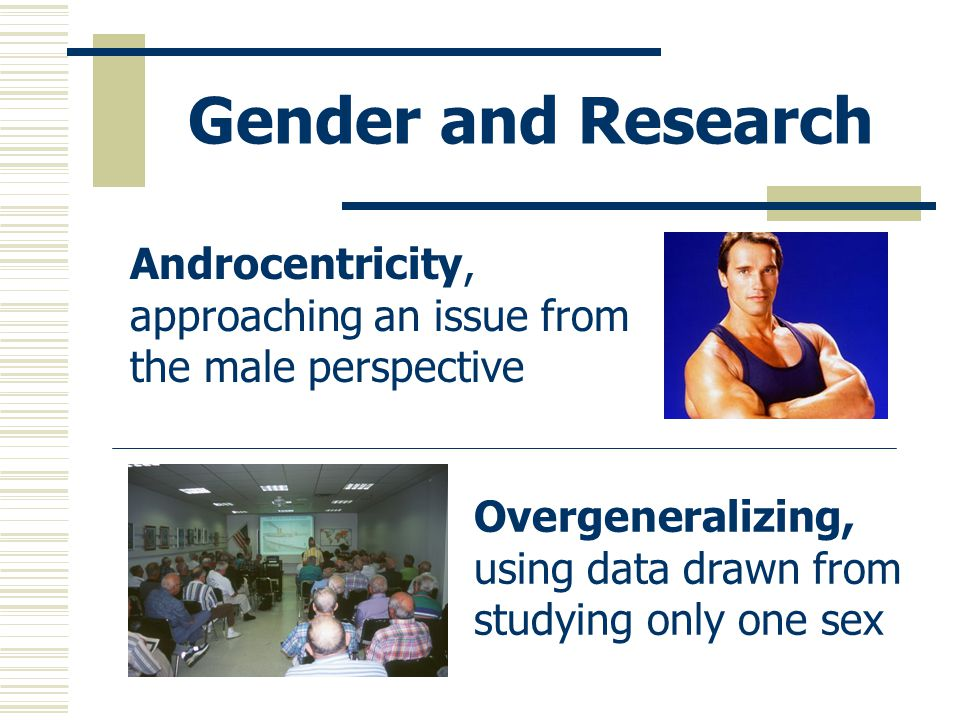 Gender and Research Androcentricity, approaching an issue from the male perspective.