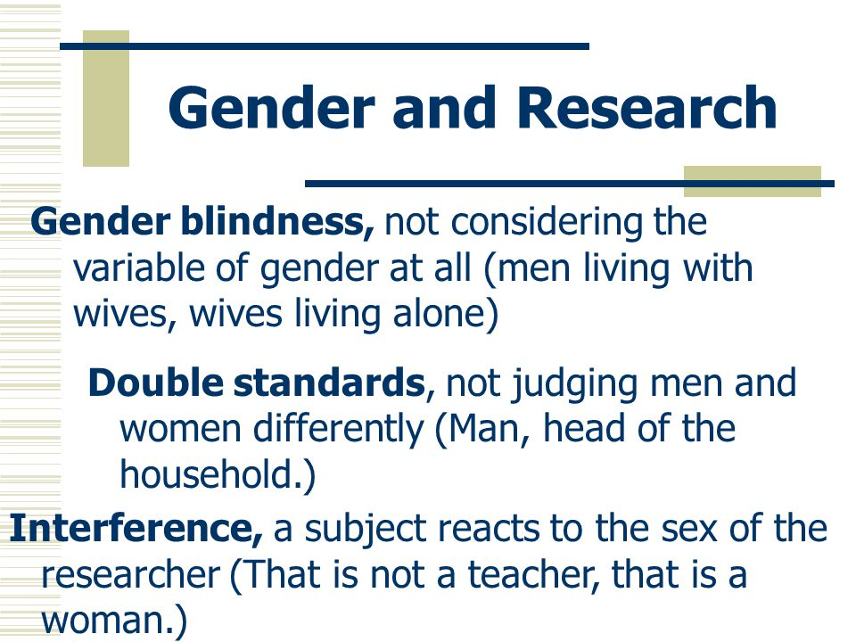 Gender and Research Gender blindness, not considering the variable of gender at all (men living with wives, wives living alone)