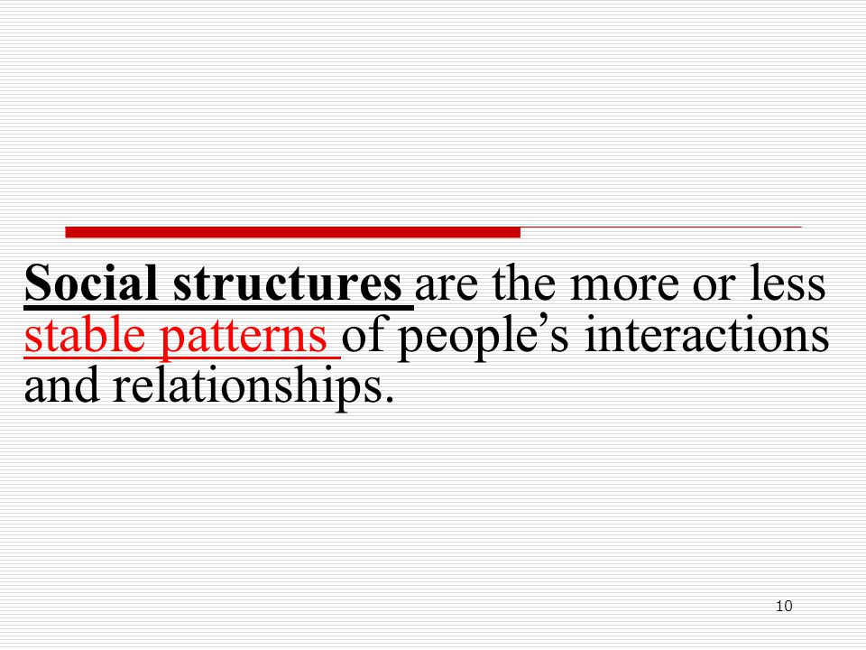 Social structures are the more or less stable patterns of people's interactions and relationships.