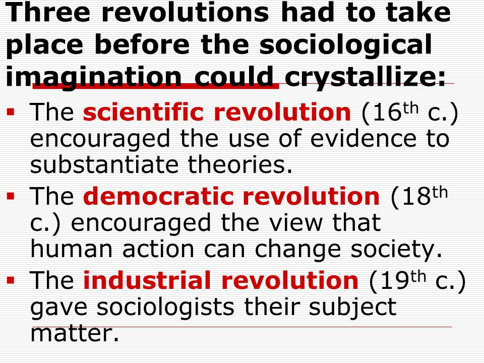 Three revolutions had to take place before the sociological imagination could crystallize: