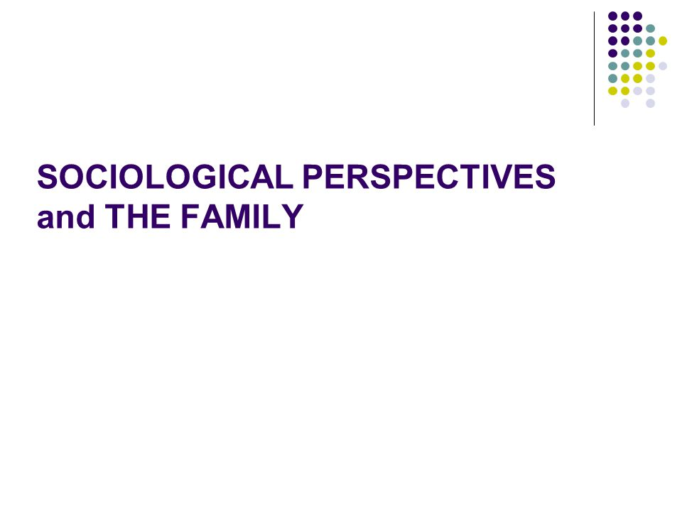 SOCIOLOGICAL PERSPECTIVES and THE FAMILY
