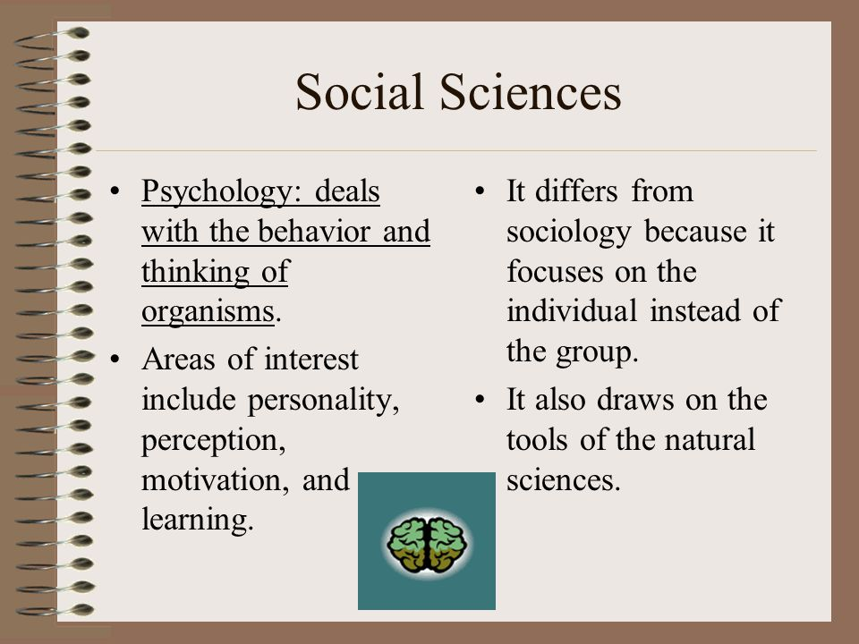 Social Sciences Psychology: deals with the behavior and thinking of organisms.