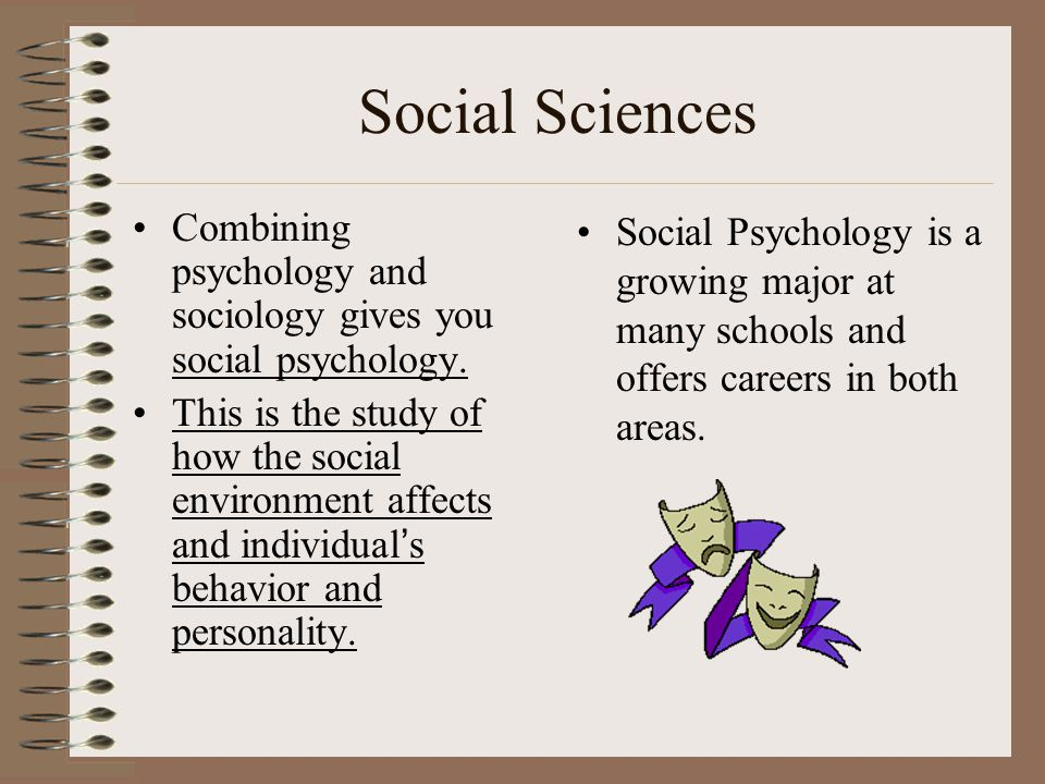 Social Sciences Combining psychology and sociology gives you social psychology.