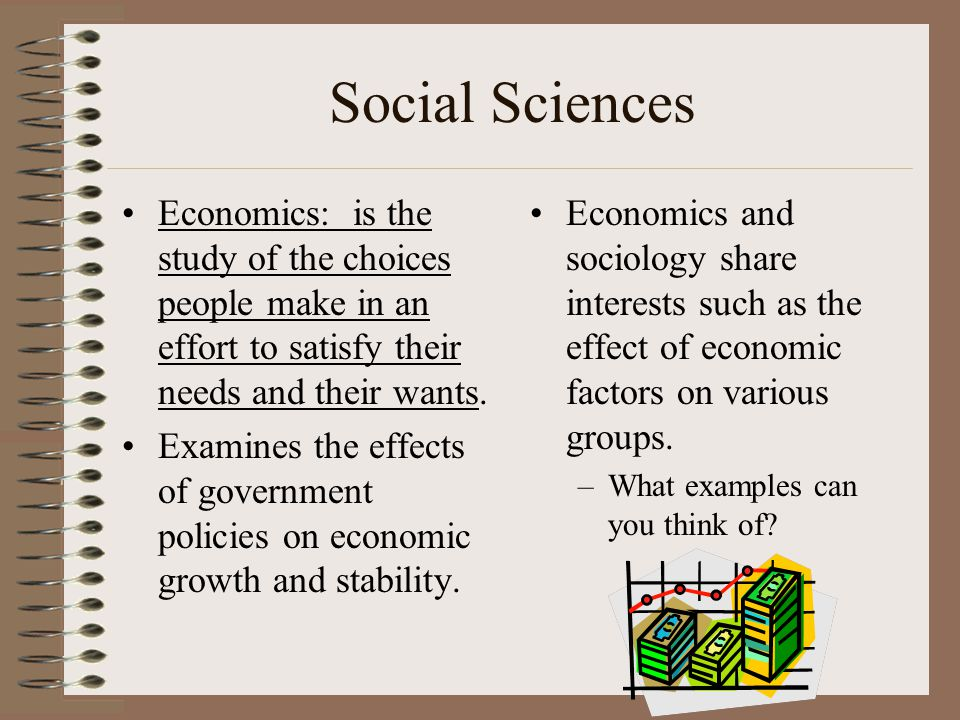 Social Sciences Economics: is the study of the choices people make in an effort to satisfy their needs and their wants.