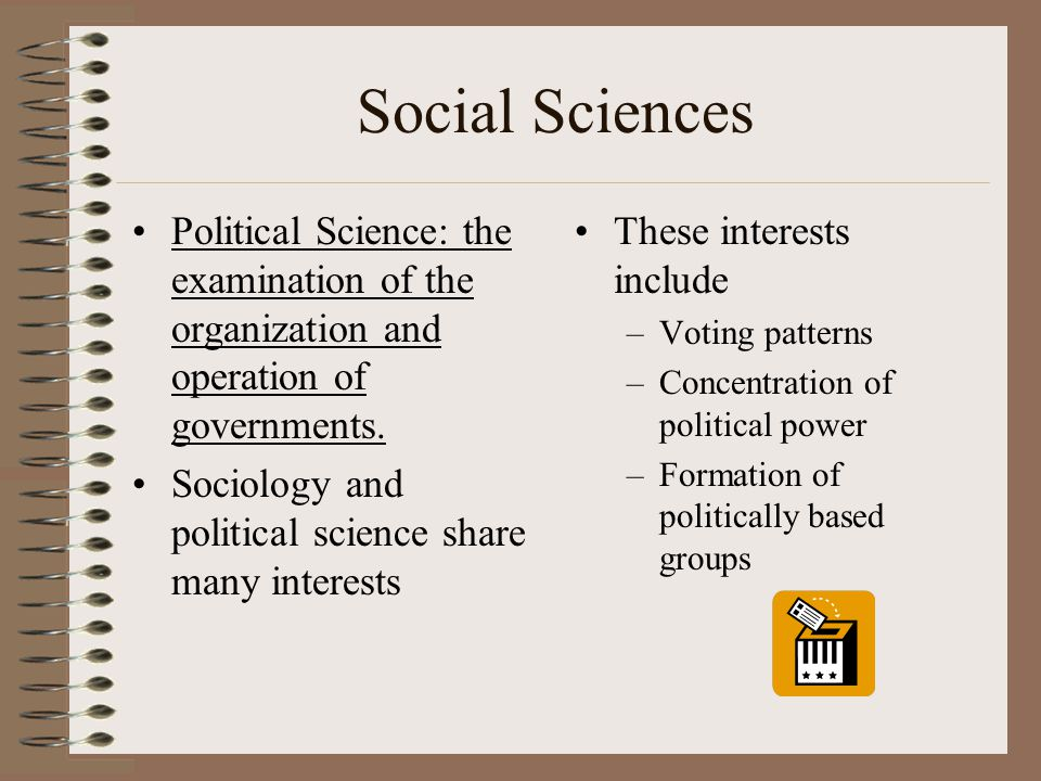 Social Sciences Political Science: the examination of the organization and operation of governments.