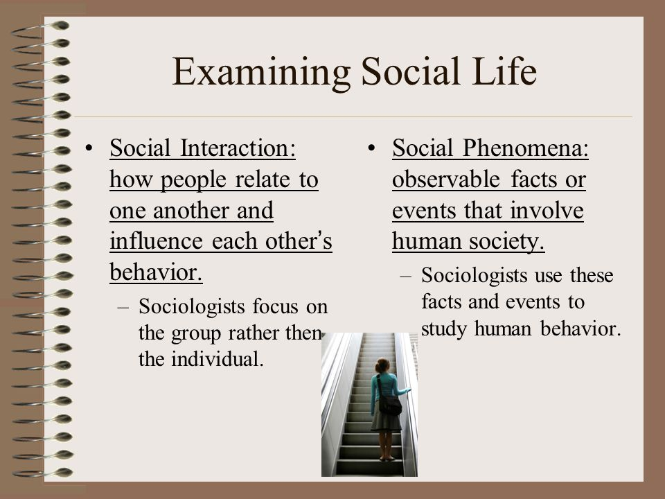 Examining Social Life Social Interaction: how people relate to one another and influence each other's behavior.