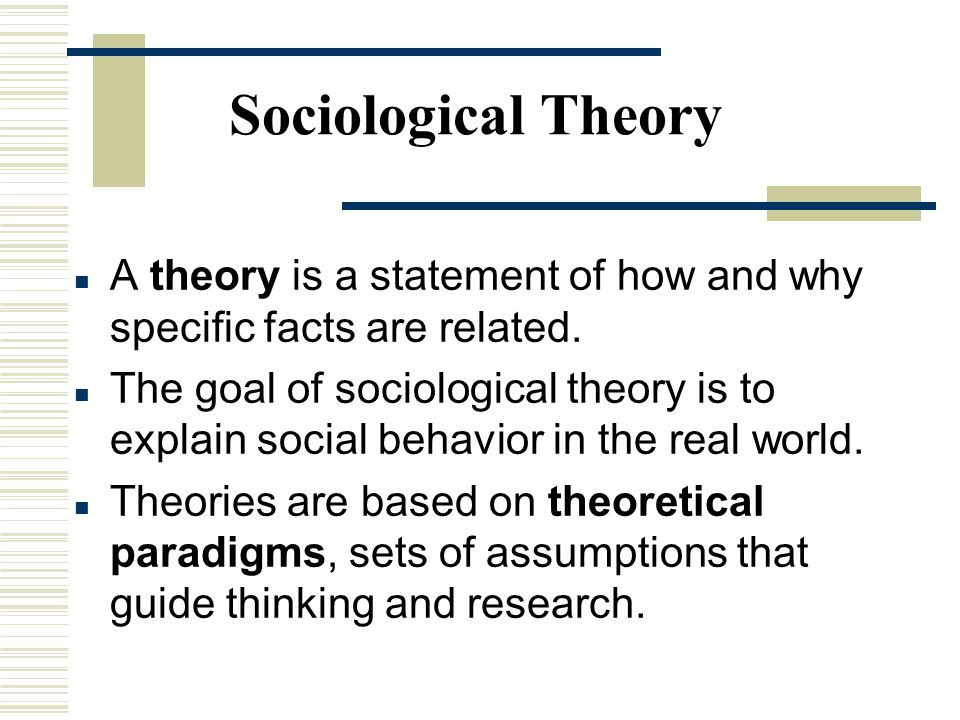 Sociological Theory A theory is a statement of how and why specific facts are related.