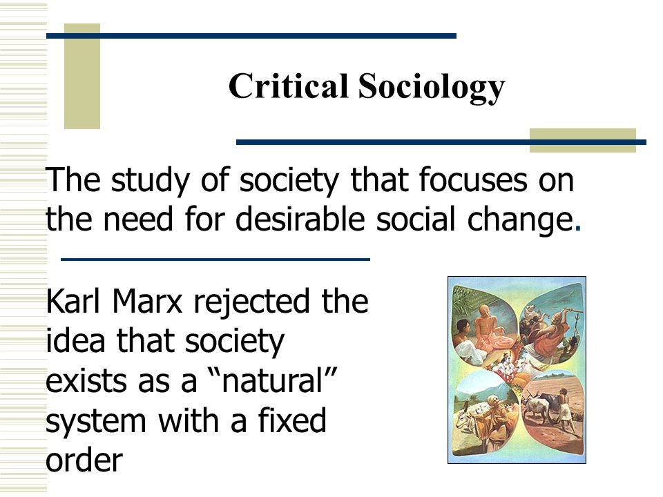 Critical Sociology The study of society that focuses on the need for desirable social change.