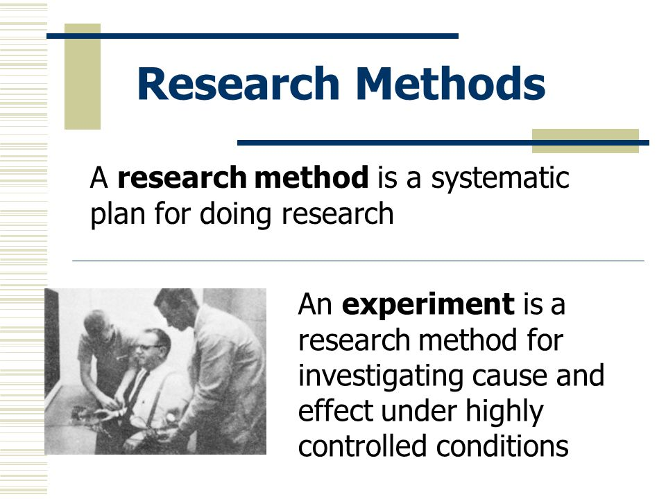 Research Methods A research method is a systematic plan for doing research.