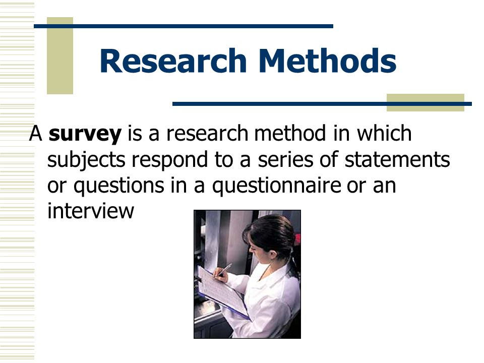 Research Methods A survey is a research method in which subjects respond to a series of statements or questions in a questionnaire or an interview.