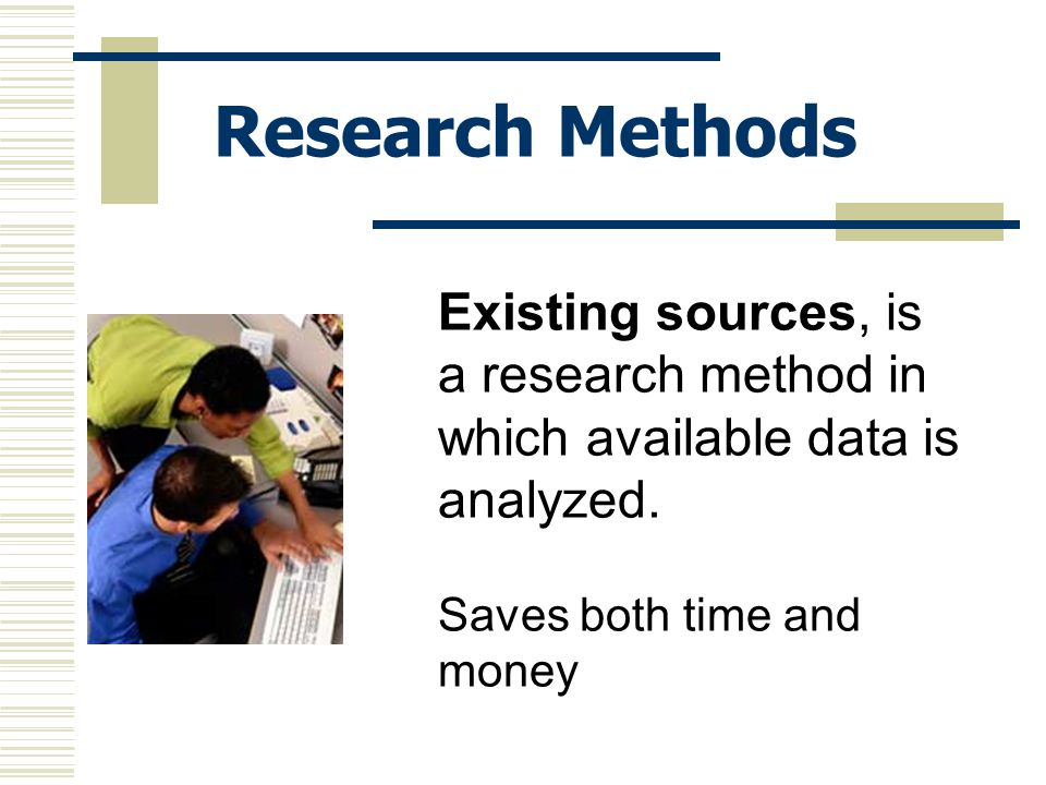 Research Methods Existing sources, is a research method in which available data is analyzed.