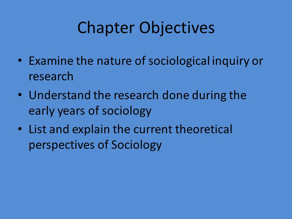 Chapter Objectives Examine the nature of sociological inquiry or research. Understand the research done during the early years of sociology.