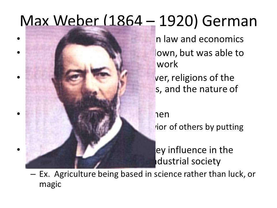 Max Weber (1864 – 1920) German A university professor trained in law and economics.