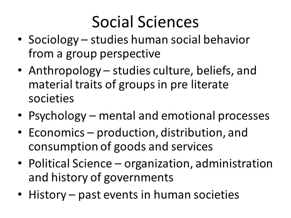 Social Sciences Sociology – studies human social behavior from a group perspective.